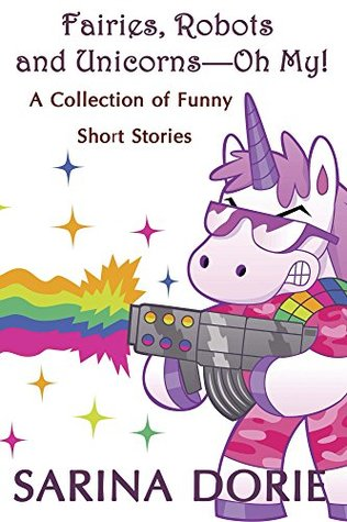 Fairies, Robots and Unicorns - Oh My! by Sarina Dorie